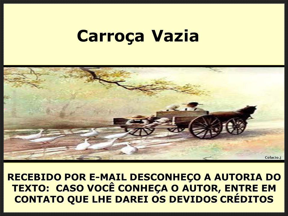 Carroça Vazia RECEBIDO POR E-MAIL DESCONHEÇO A AUTORIA DO TEXTO: CASO VOCÊ CONHEÇA O AUTOR, ENTRE EM CONTATO QUE LHE DAREI OS DEVIDOS CRÉDITOS.