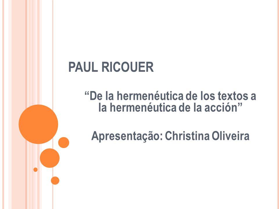 PAUL RICOUER De la hermenéutica de los textos a la hermenéutica de la acción Apresentação: Christina Oliveira.
