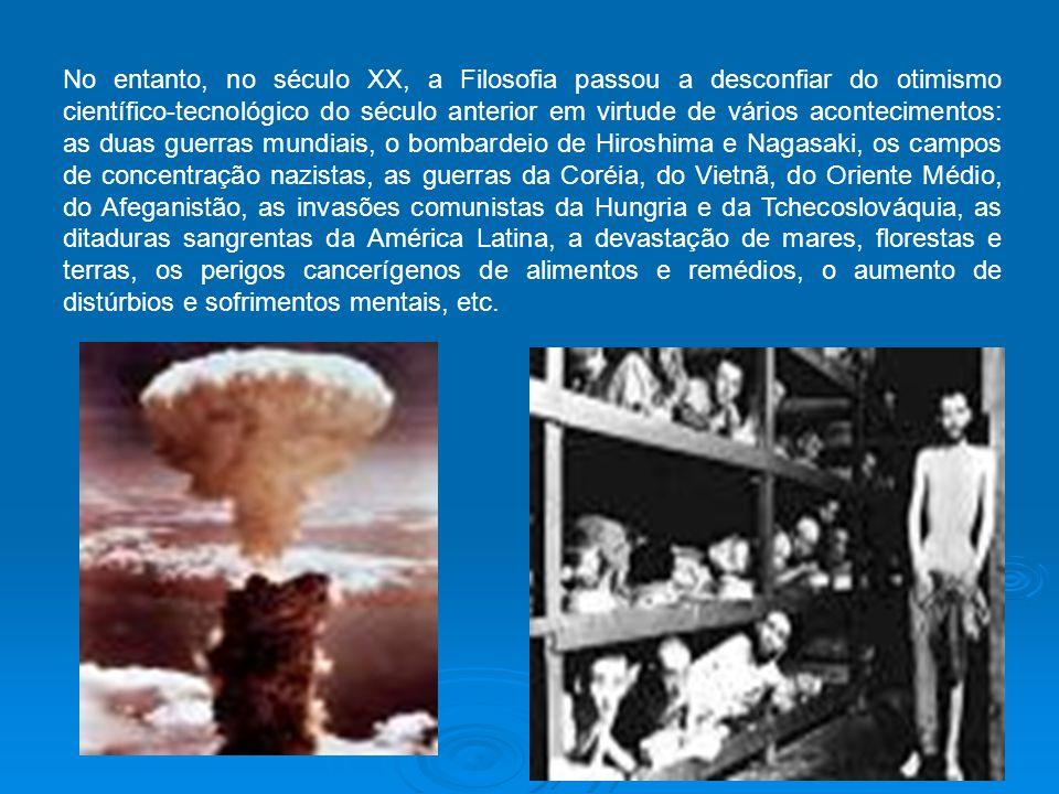 No entanto, no século XX, a Filosofia passou a desconfiar do otimismo científico-tecnológico do século anterior em virtude de vários acontecimentos: as duas guerras mundiais, o bombardeio de Hiroshima e Nagasaki, os campos de concentração nazistas, as guerras da Coréia, do Vietnã, do Oriente Médio, do Afeganistão, as invasões comunistas da Hungria e da Tchecoslováquia, as ditaduras sangrentas da América Latina, a devastação de mares, florestas e terras, os perigos cancerígenos de alimentos e remédios, o aumento de distúrbios e sofrimentos mentais, etc.