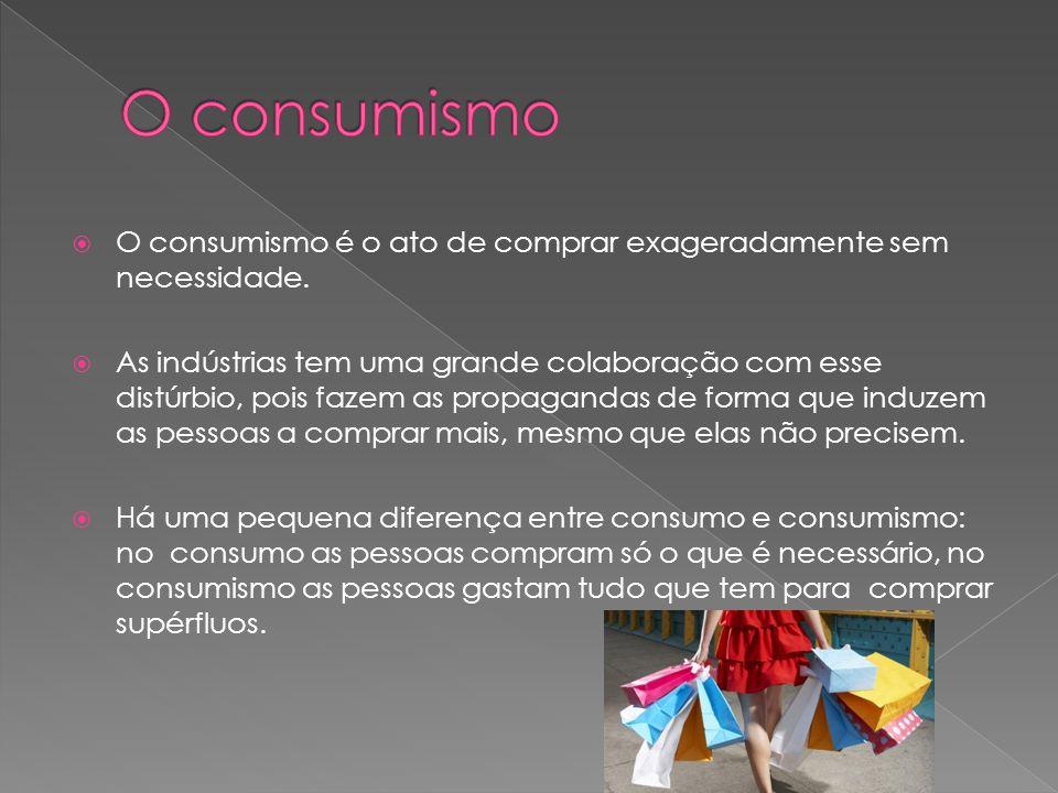 O consumismo O consumismo é o ato de comprar exageradamente sem necessidade.