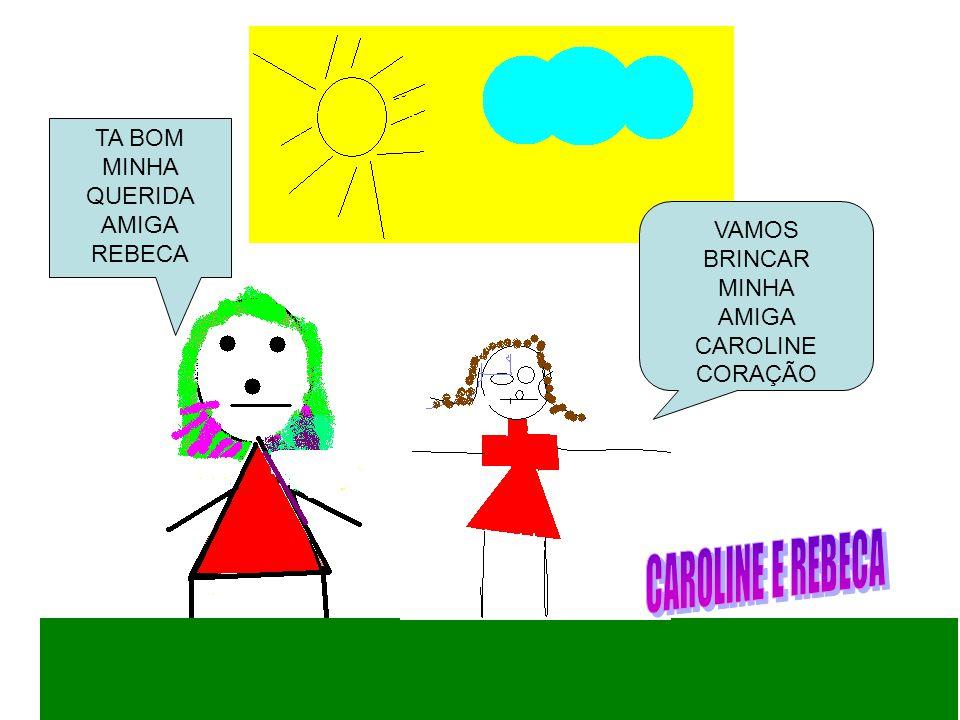 CAROLINE E REBECA TA BOM MINHA QUERIDA AMIGA REBECA