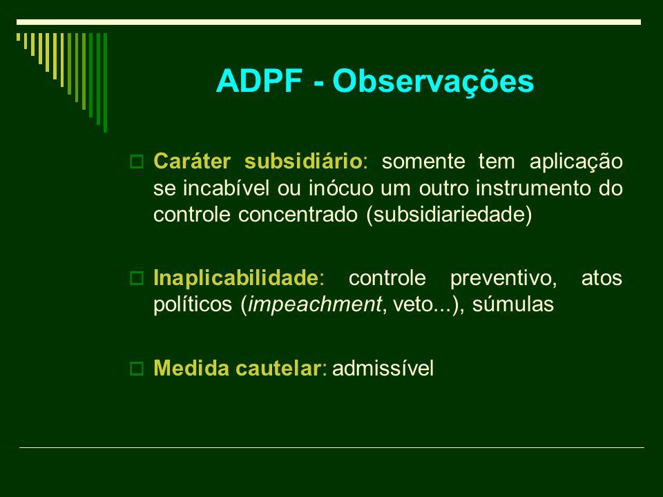 ADPF - Observações Caráter subsidiário: somente tem aplicação se incabível ou inócuo um outro instrumento do controle concentrado (subsidiariedade)