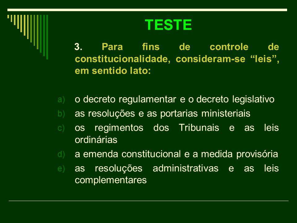 TESTE 3. Para fins de controle de constitucionalidade, consideram-se leis , em sentido lato: o decreto regulamentar e o decreto legislativo.