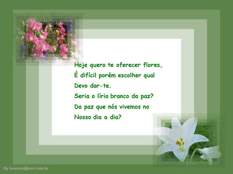 Hoje quero te oferecer flores,