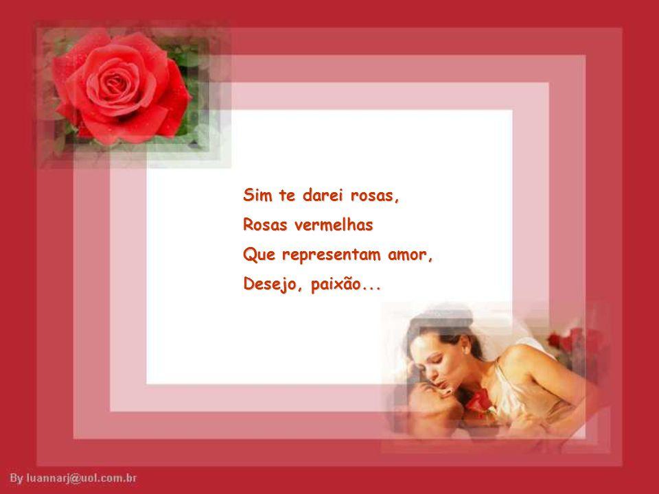 Sim te darei rosas, Rosas vermelhas Que representam amor, Desejo, paixão...
