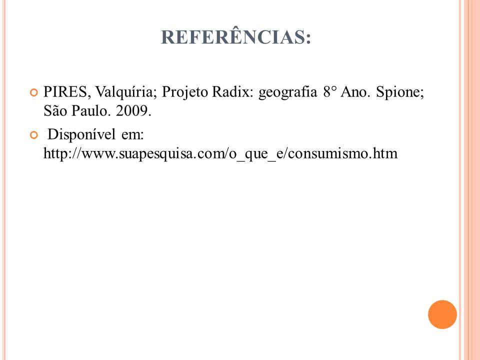 REFERÊNCIAS: PIRES, Valquíria; Projeto Radix: geografia 8° Ano. Spione; São Paulo. 2009.