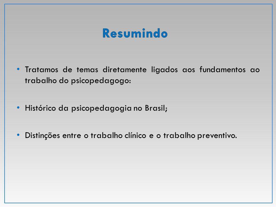 Resumindo Tratamos de temas diretamente ligados aos fundamentos ao trabalho do psicopedagogo: Histórico da psicopedagogia no Brasil;