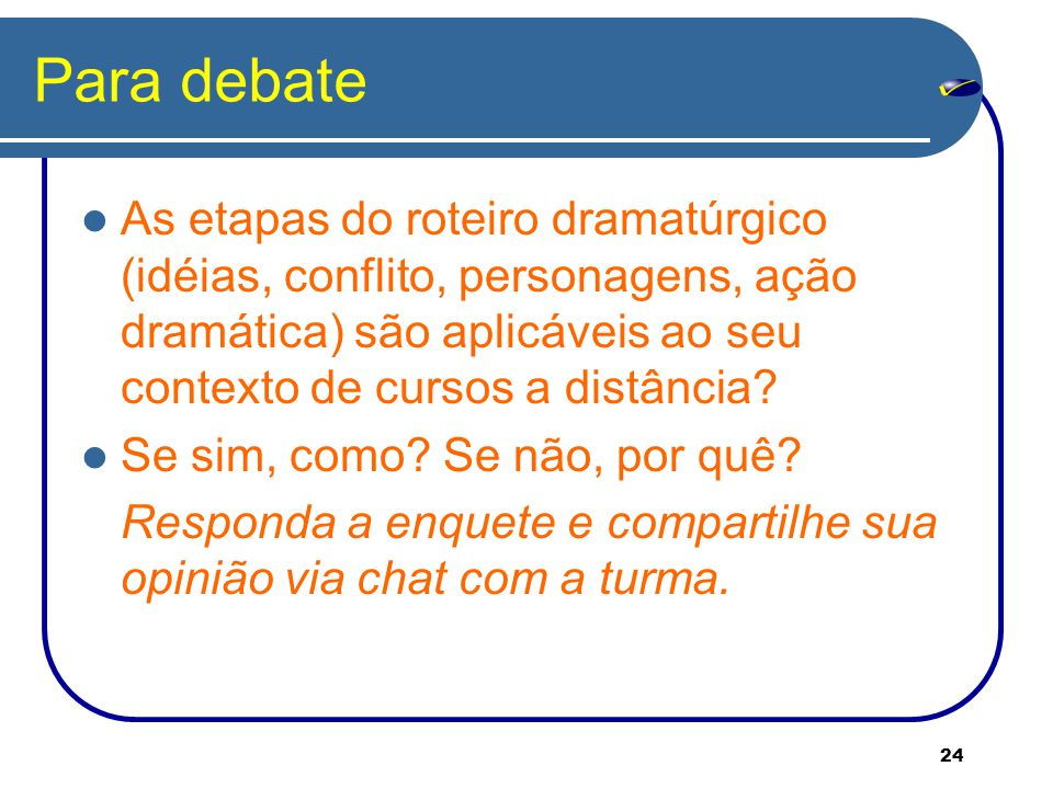 Para debate As etapas do roteiro dramatúrgico (idéias, conflito, personagens, ação dramática) são aplicáveis ao seu contexto de cursos a distância