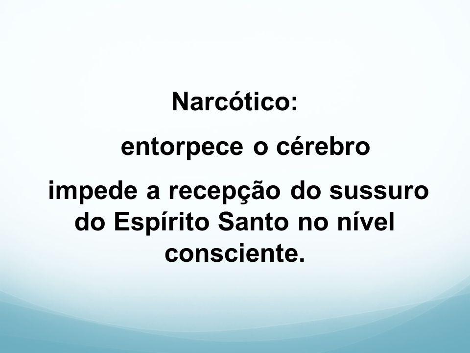 Narcótico: entorpece o cérebro impede a recepção do sussuro do Espírito Santo no nível consciente.