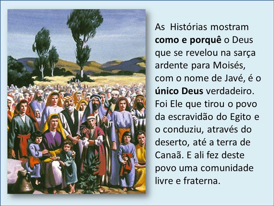 As Histórias mostram como e porquê o Deus que se revelou na sarça ardente para Moisés, com o nome de Javé, é o único Deus verdadeiro.