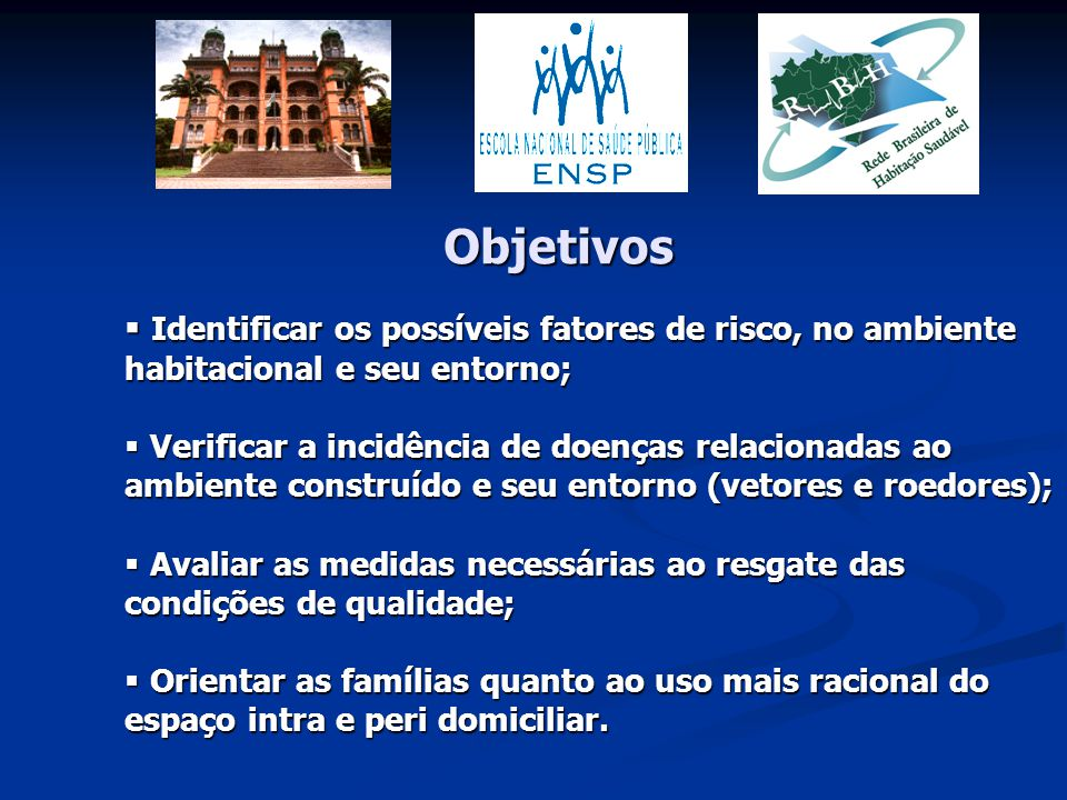 Objetivos Identificar os possíveis fatores de risco, no ambiente habitacional e seu entorno;
