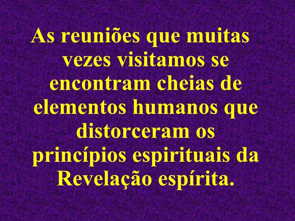 As reuniões que muitas vezes visitamos se encontram cheias de elementos humanos que distorceram os princípios espirituais da Revelação espírita.