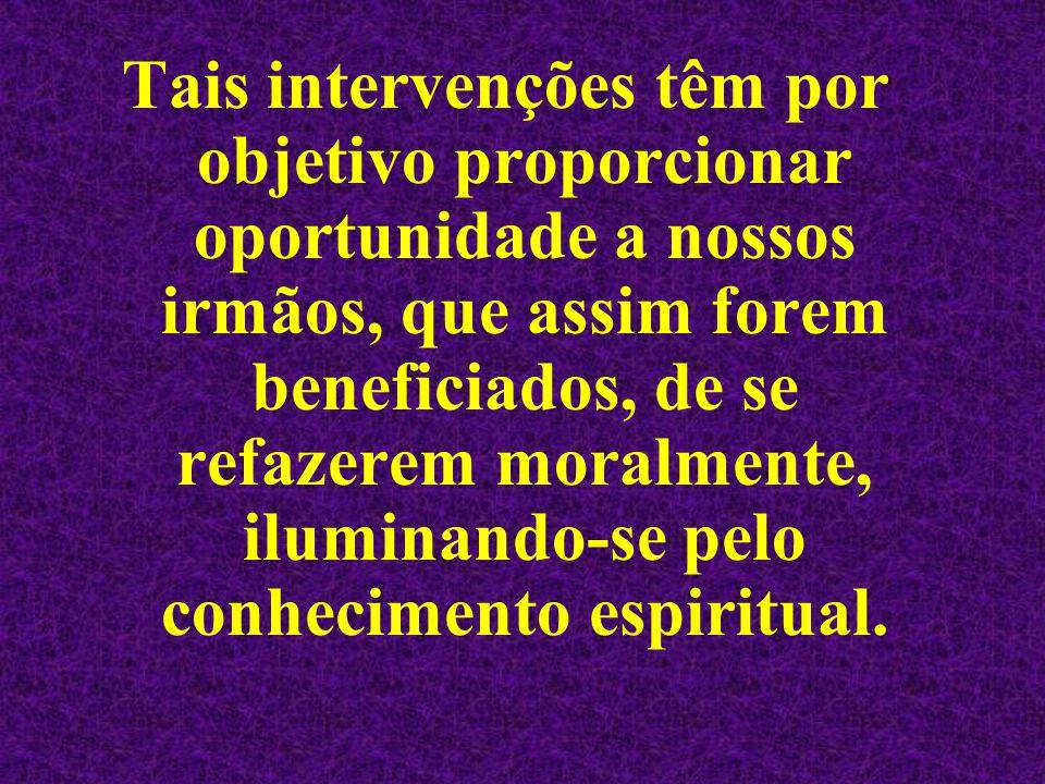 Tais intervenções têm por objetivo proporcionar oportunidade a nossos irmãos, que assim forem beneficiados, de se refazerem moralmente, iluminando-se pelo conhecimento espiritual.