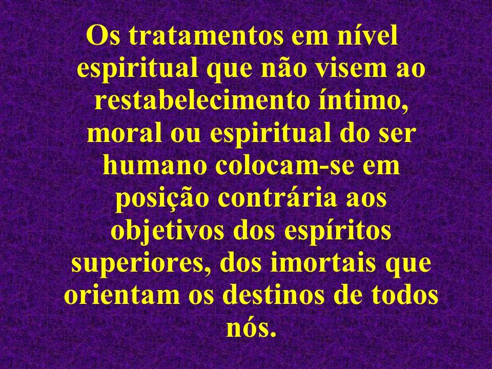Os tratamentos em nível espiritual que não visem ao restabelecimento íntimo, moral ou espiritual do ser humano colocam-se em posição contrária aos objetivos dos espíritos superiores, dos imortais que orientam os destinos de todos nós.