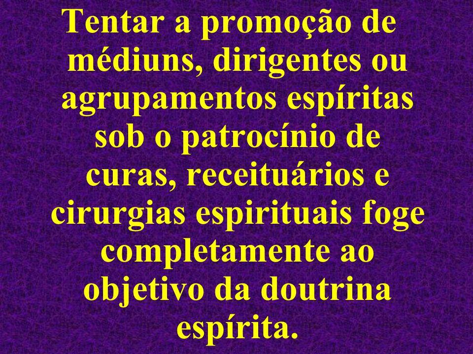 Tentar a promoção de médiuns, dirigentes ou agrupamentos espíritas sob o patrocínio de curas, receituários e cirurgias espirituais foge completamente ao objetivo da doutrina espírita.