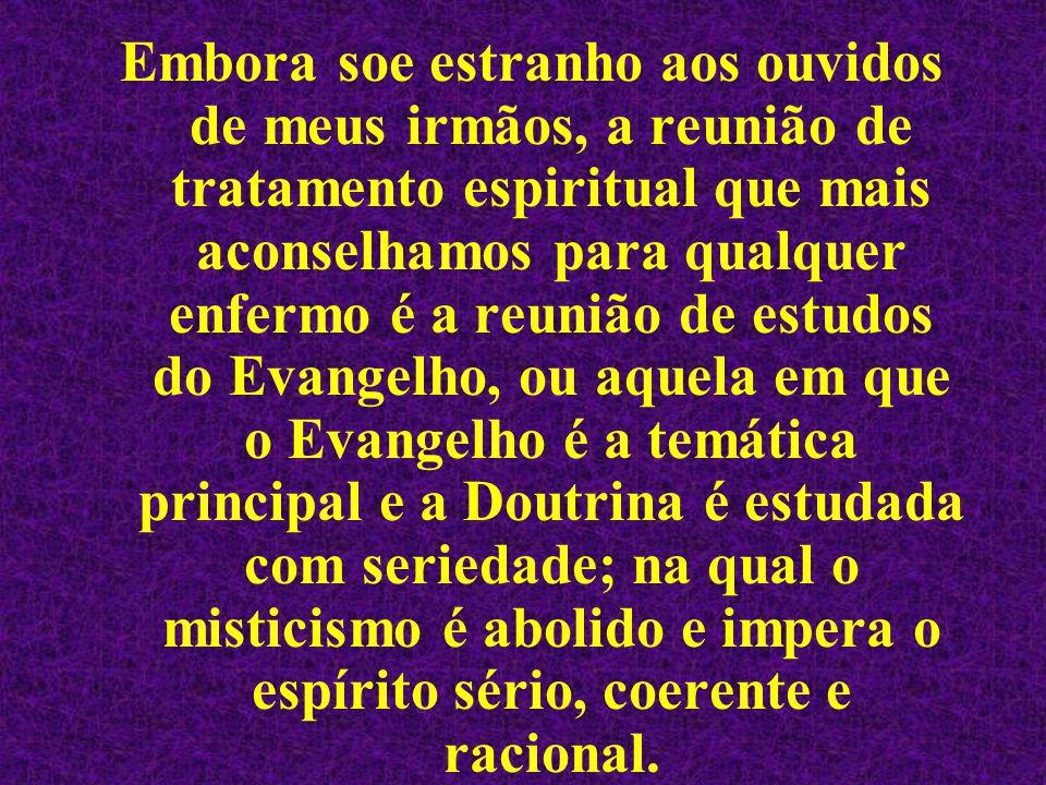 Embora soe estranho aos ouvidos de meus irmãos, a reunião de tratamento espiritual que mais aconselhamos para qualquer enfermo é a reunião de estudos do Evangelho, ou aquela em que o Evangelho é a temática principal e a Doutrina é estudada com seriedade; na qual o misticismo é abolido e impera o espírito sério, coerente e racional.