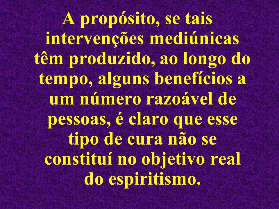 A propósito, se tais intervenções mediúnicas têm produzido, ao longo do tempo, alguns benefícios a um número razoável de pessoas, é claro que esse tipo de cura não se constituí no objetivo real do espiritismo.