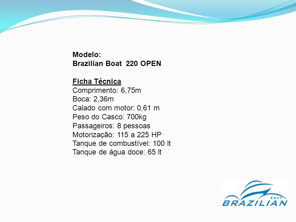 Modelo: Brazilian Boat 220 OPEN. Ficha Técnica. Comprimento: 6,75m. Boca: 2,36m. Calado com motor: 0,61 m.