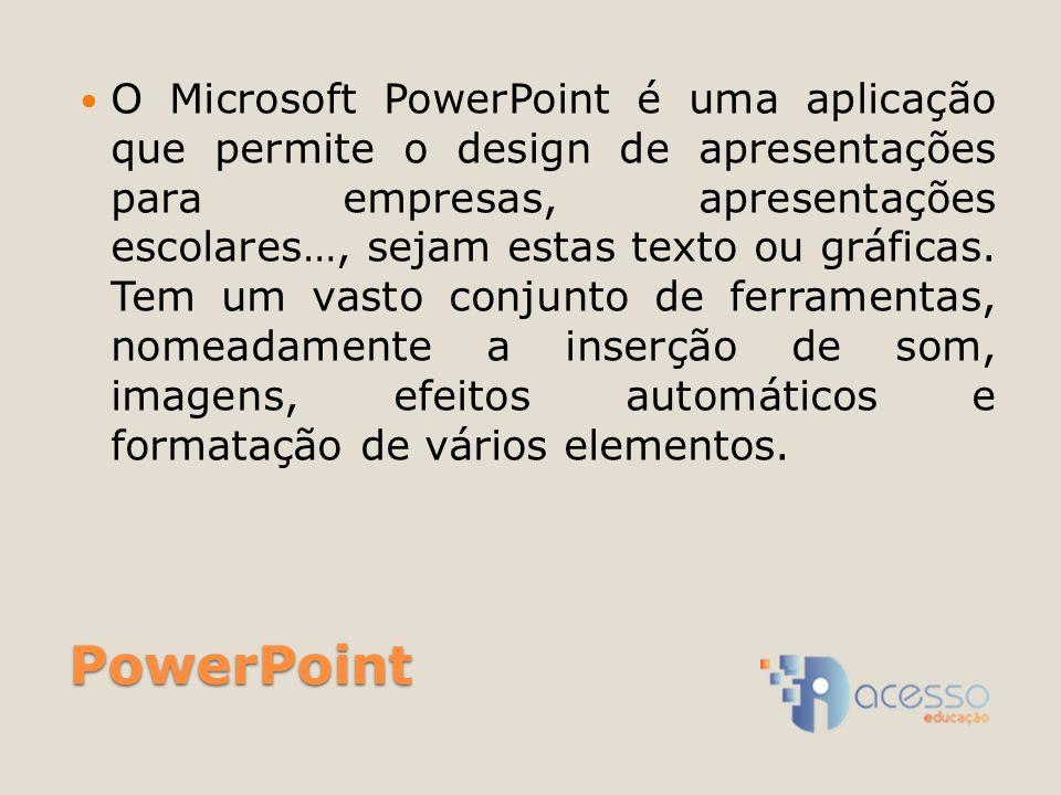 O Microsoft PowerPoint é uma aplicação que permite o design de apresentações para empresas, apresentações escolares…, sejam estas texto ou gráficas. Tem um vasto conjunto de ferramentas, nomeadamente a inserção de som, imagens, efeitos automáticos e formatação de vários elementos.