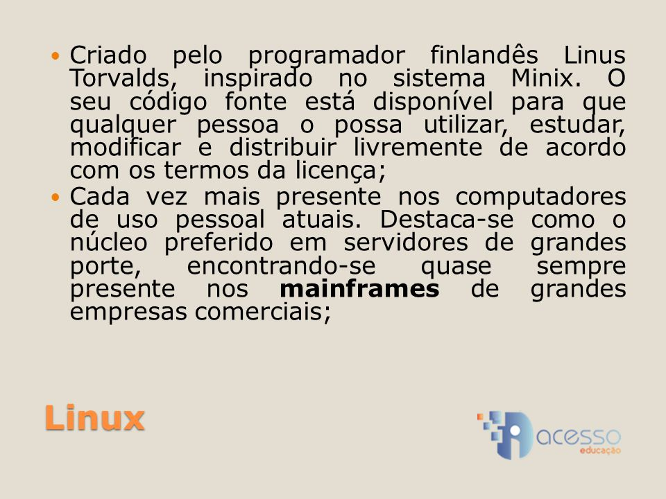 Criado pelo programador finlandês Linus Torvalds, inspirado no sistema Minix. O seu código fonte está disponível para que qualquer pessoa o possa utilizar, estudar, modificar e distribuir livremente de acordo com os termos da licença;
