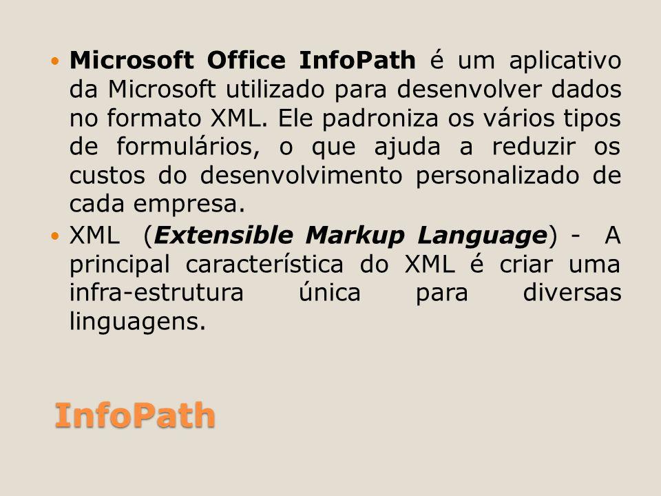 Microsoft Office InfoPath é um aplicativo da Microsoft utilizado para desenvolver dados no formato XML. Ele padroniza os vários tipos de formulários, o que ajuda a reduzir os custos do desenvolvimento personalizado de cada empresa.