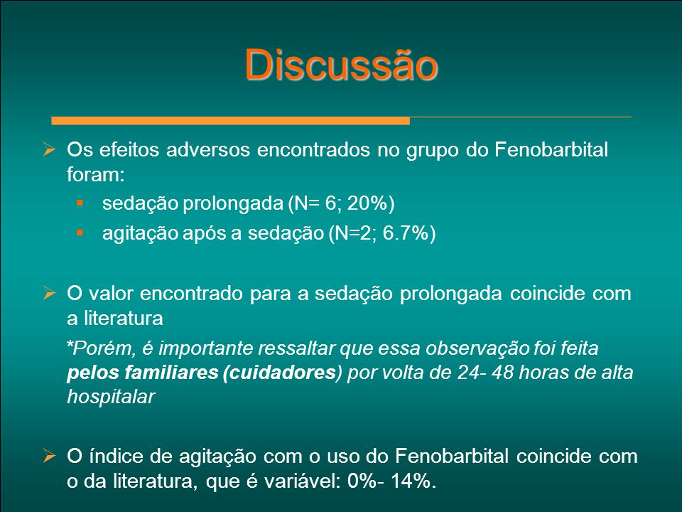 Discussão Os efeitos adversos encontrados no grupo do Fenobarbital foram: sedação prolongada (N= 6; 20%)