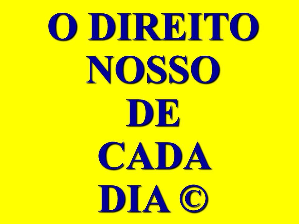 O DIREITO NOSSO DE CADA DIA ©
