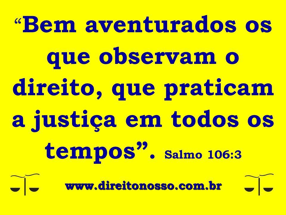 Bem aventurados os que observam o direito, que praticam a justiça em todos os tempos . Salmo 106:3