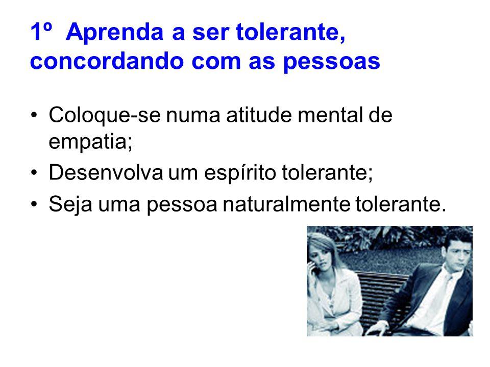 1º Aprenda a ser tolerante, concordando com as pessoas