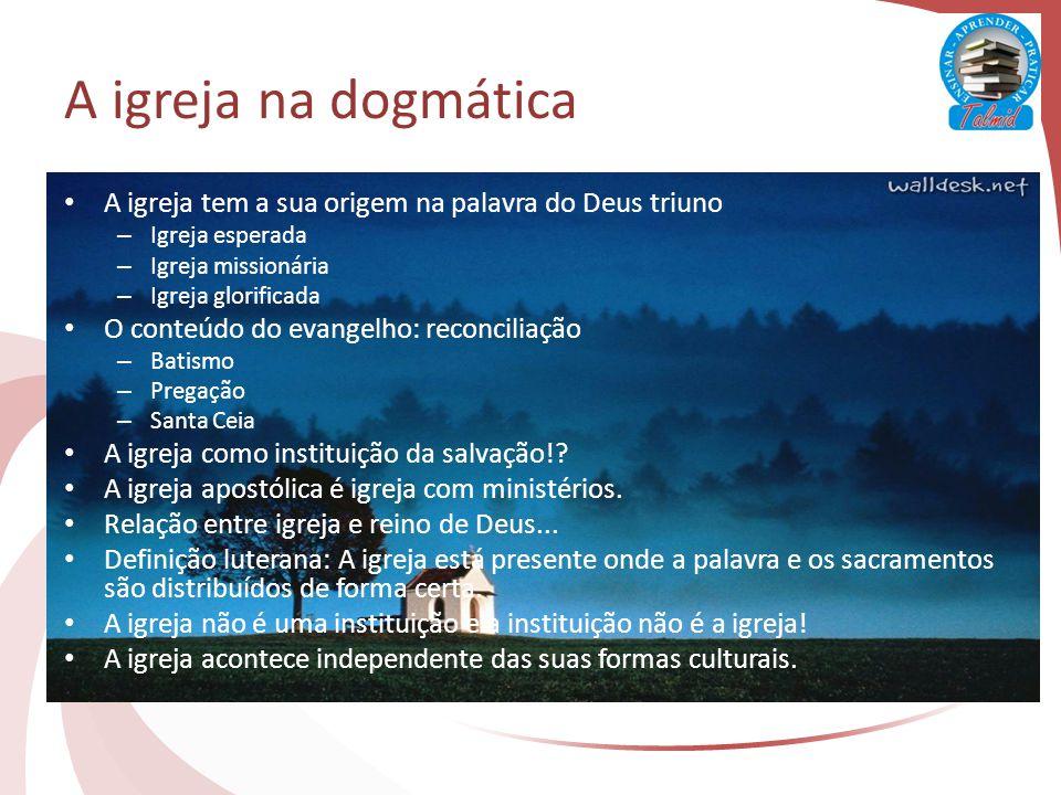A igreja na dogmática A igreja tem a sua origem na palavra do Deus triuno. Igreja esperada. Igreja missionária.