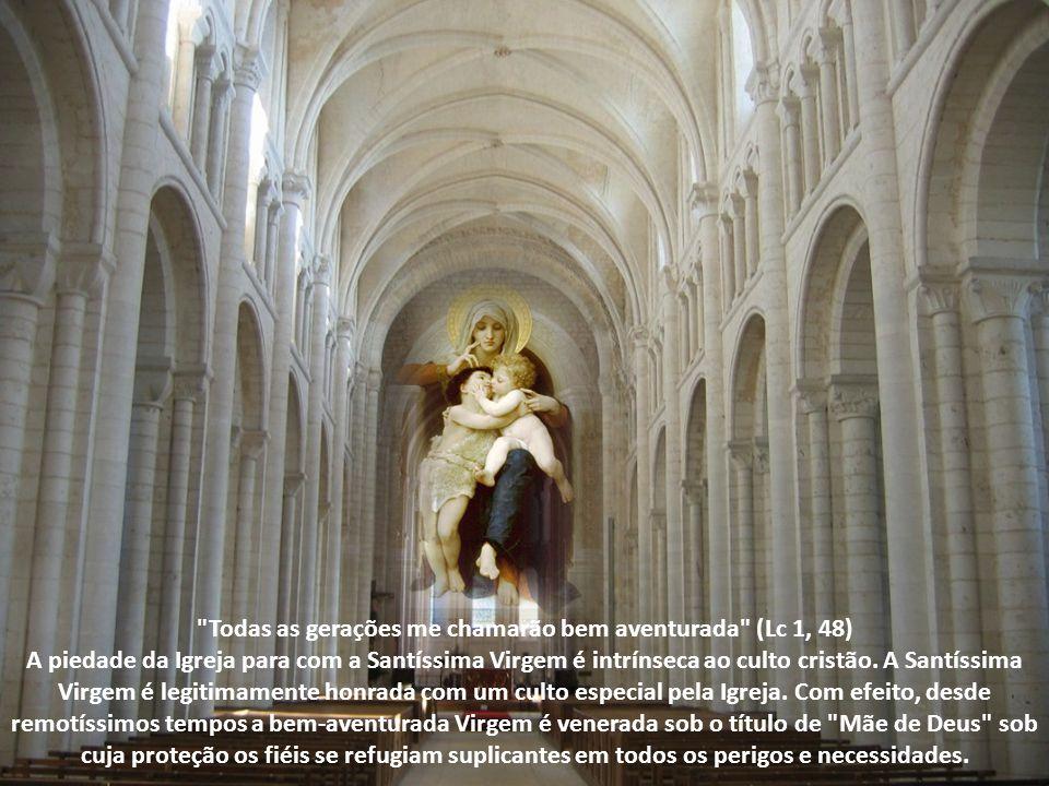 Todas as gerações me chamarão bem aventurada (Lc 1, 48) A piedade da Igreja para com a Santíssima Virgem é intrínseca ao culto cristão.