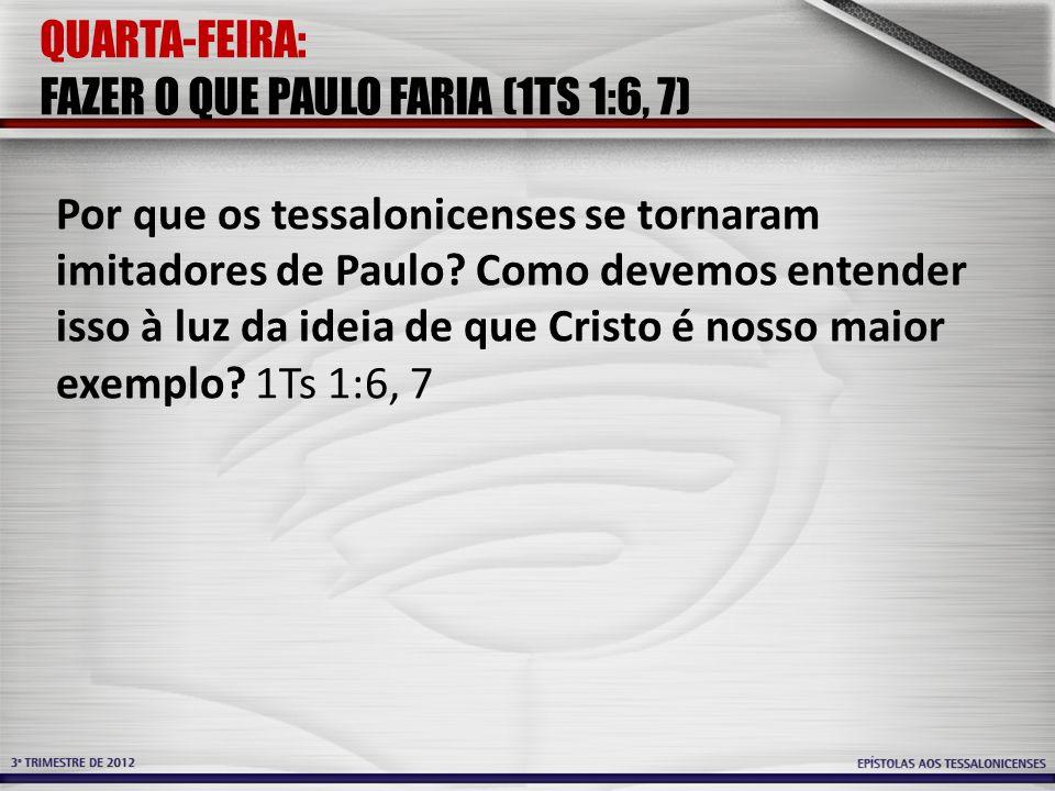 QUARTA-FEIRA: FAZER O QUE PAULO FARIA (1TS 1:6, 7)