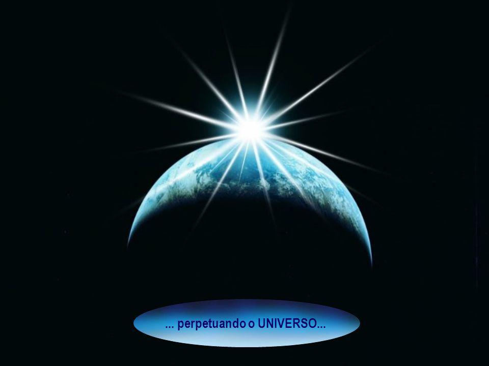 ... perpetuando o UNIVERSO...