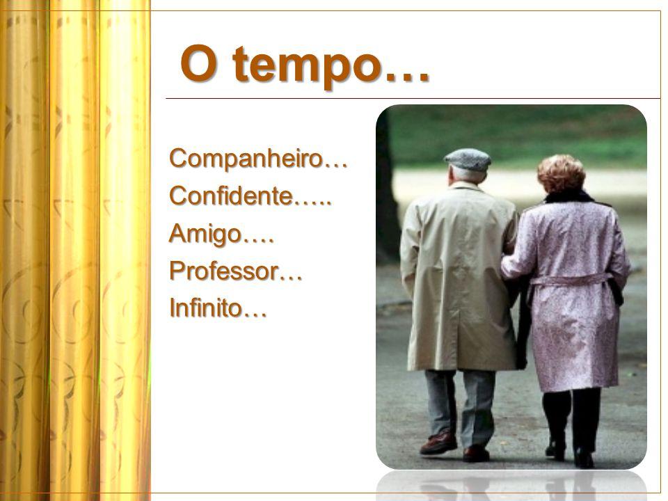 O tempo… Companheiro… Confidente….. Amigo…. Professor… Infinito…