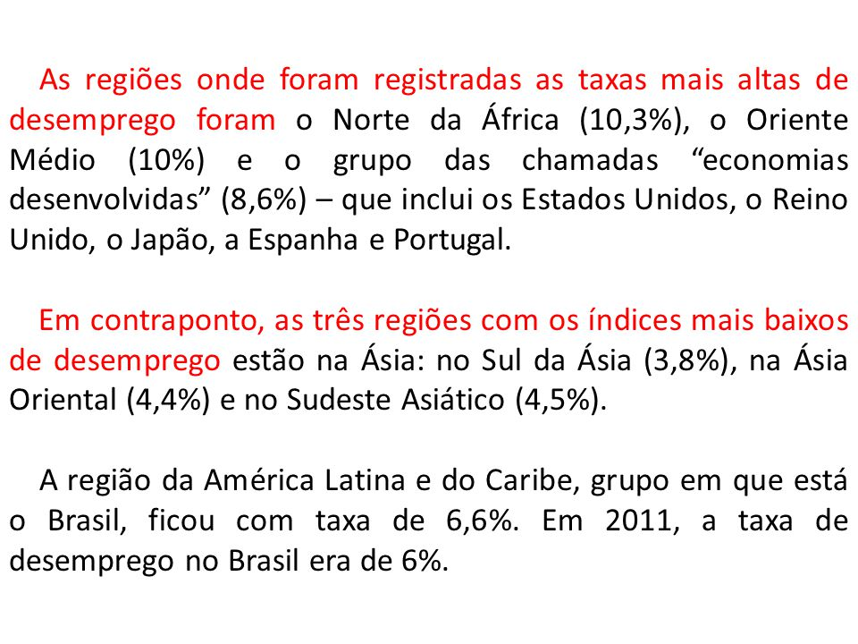 As regiões onde foram registradas as taxas mais altas de desemprego foram o Norte da África (10,3%), o Oriente Médio (10%) e o grupo das chamadas economias desenvolvidas (8,6%) – que inclui os Estados Unidos, o Reino Unido, o Japão, a Espanha e Portugal.