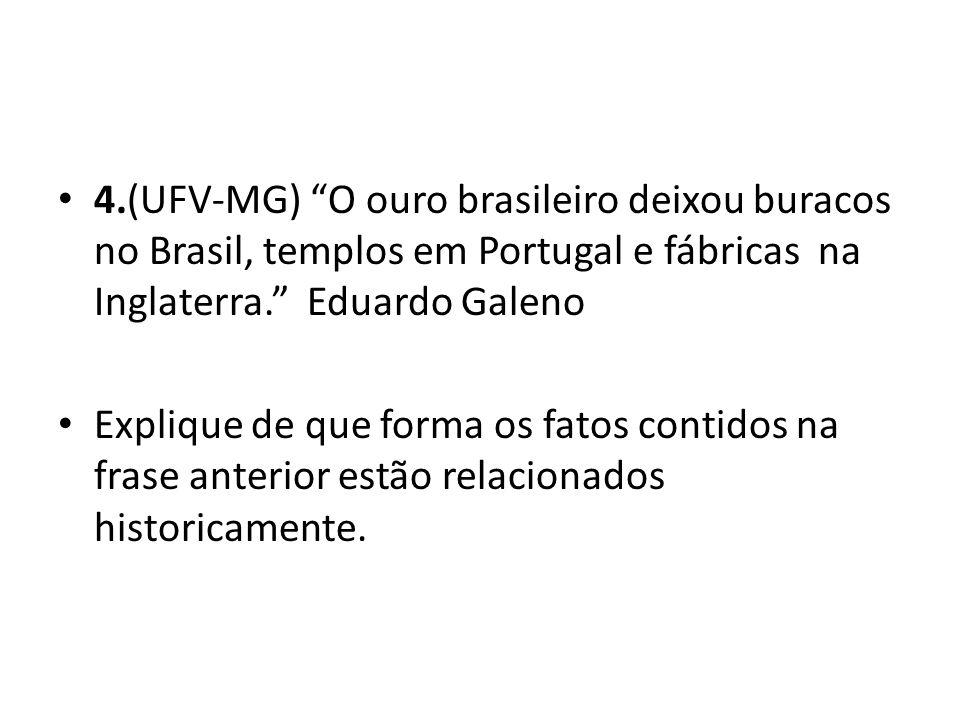 4.(UFV-MG) O ouro brasileiro deixou buracos no Brasil, templos em Portugal e fábricas na Inglaterra. Eduardo Galeno