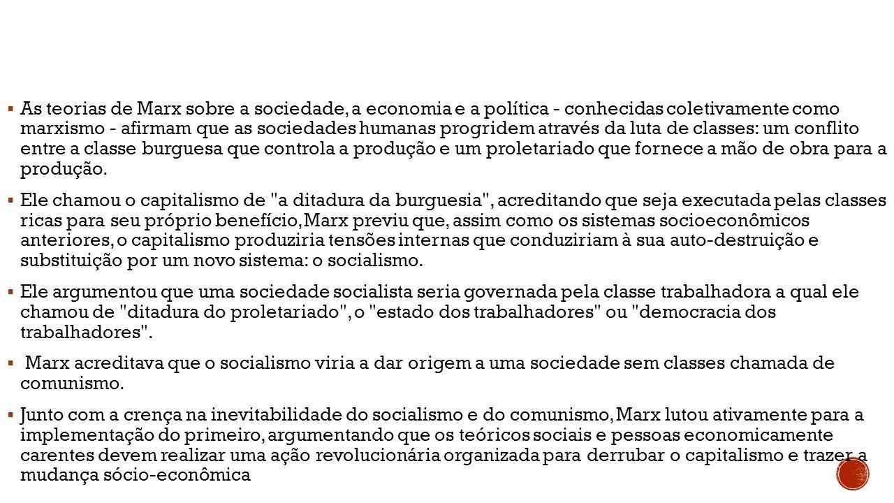 As teorias de Marx sobre a sociedade, a economia e a política - conhecidas coletivamente como marxismo - afirmam que as sociedades humanas progridem através da luta de classes: um conflito entre a classe burguesa que controla a produção e um proletariado que fornece a mão de obra para a produção.