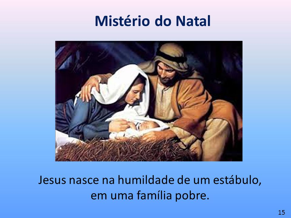 Jesus nasce na humildade de um estábulo, em uma família pobre.