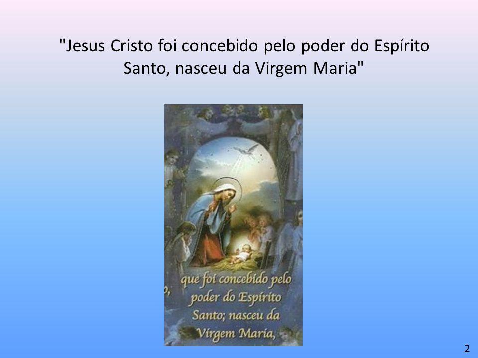 Jesus Cristo foi concebido pelo poder do Espírito Santo, nasceu da Virgem Maria