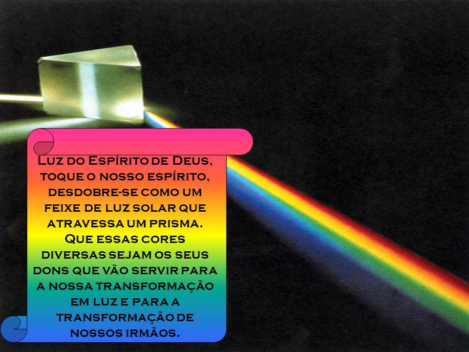 Luz do Espírito de Deus, toque o nosso espírito, desdobre-se como um feixe de luz solar que atravessa um prisma.