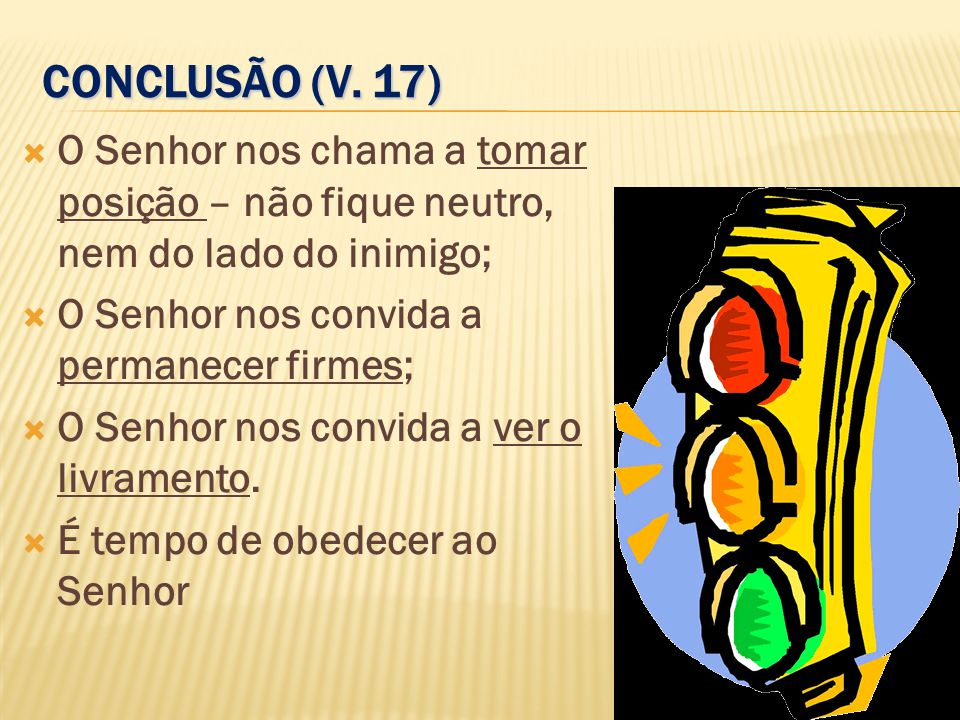 CONCLUSÃO (V. 17) O Senhor nos chama a tomar posição – não fique neutro, nem do lado do inimigo; O Senhor nos convida a permanecer firmes;