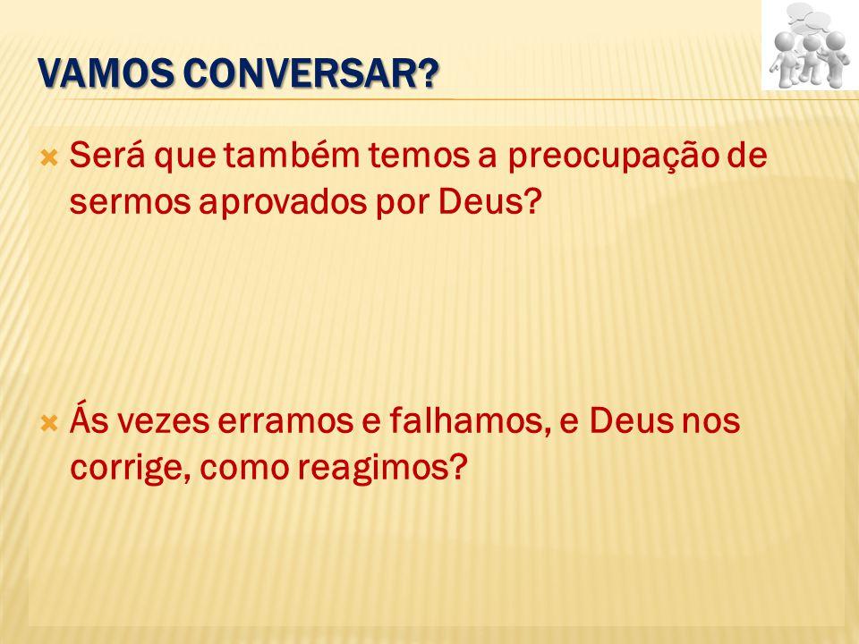 Vamos conversar. Será que também temos a preocupação de sermos aprovados por Deus.