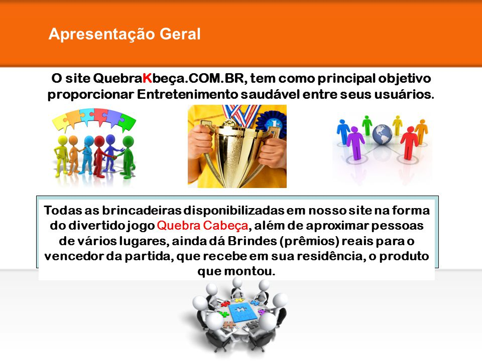 Apresentação Geral O site QuebraKbeça.COM.BR, tem como principal objetivo proporcionar Entretenimento saudável entre seus usuários.