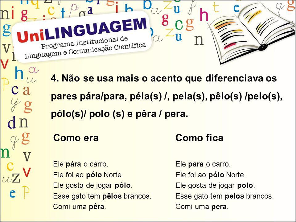 4. Não se usa mais o acento que diferenciava os pares pára/para, péla(s) /, pela(s), pêlo(s) /pelo(s), pólo(s)/ polo (s) e pêra / pera.