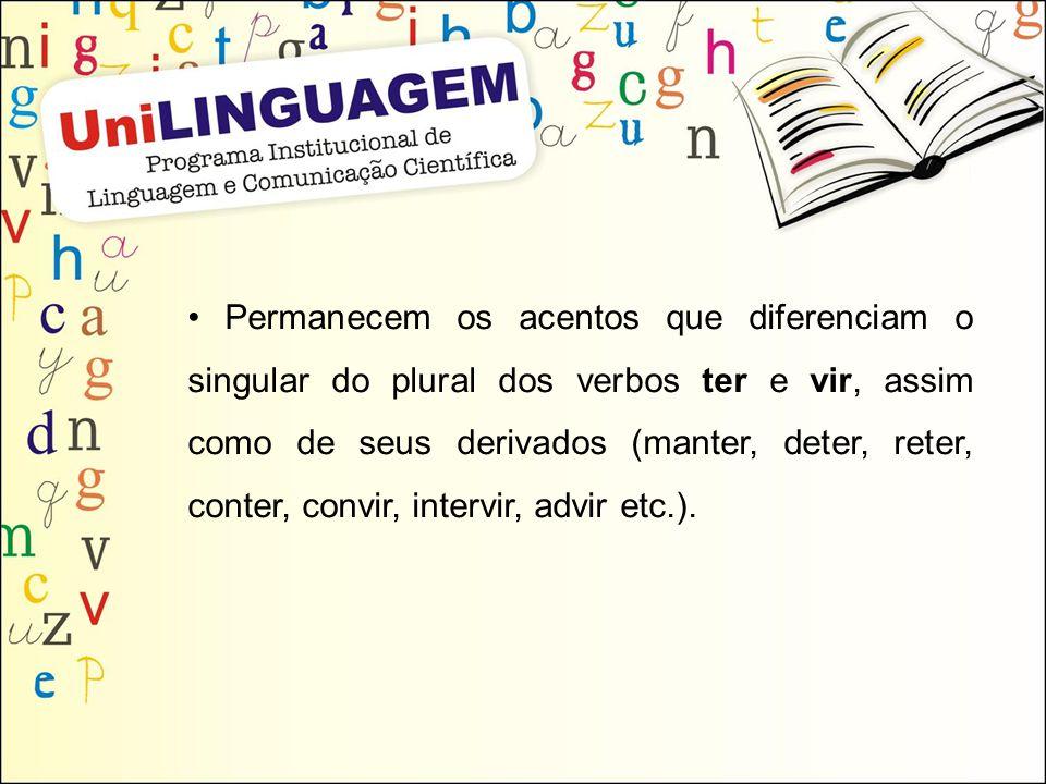 • Permanecem os acentos que diferenciam o singular do plural dos verbos ter e vir, assim como de seus derivados (manter, deter, reter, conter, convir, intervir, advir etc.).