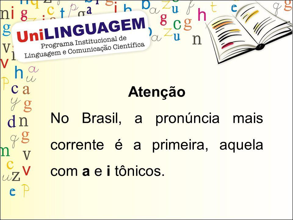 Atenção No Brasil, a pronúncia mais corrente é a primeira, aquela com a e i tônicos.