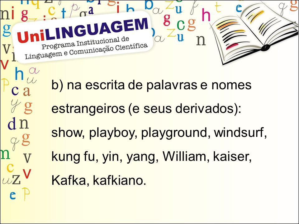 b) na escrita de palavras e nomes estrangeiros (e seus derivados): show, playboy, playground, windsurf, kung fu, yin, yang, William, kaiser, Kafka, kafkiano.