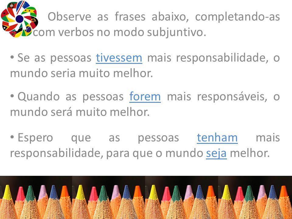 Observe as frases abaixo, completando-as com verbos no modo subjuntivo.