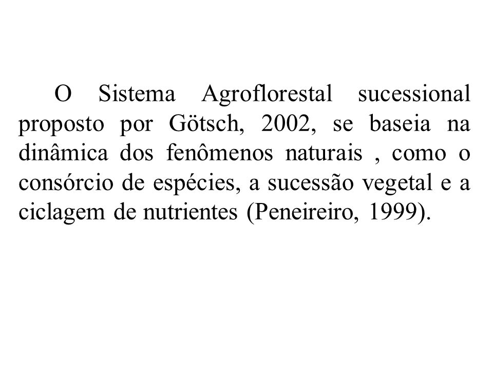 O Sistema Agroflorestal sucessional proposto por Götsch, 2002, se baseia na dinâmica dos fenômenos naturais , como o consórcio de espécies, a sucessão vegetal e a ciclagem de nutrientes (Peneireiro, 1999).