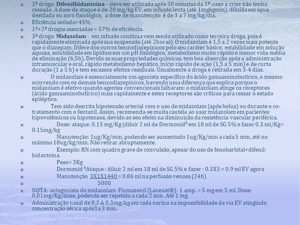 2ª droga: Difenilhidantoina – deve ser utilizada após 30 minutos da 1ª ,caso a crise não tenha cessado. A dose de ataque é de 20 mg/kg EV, em infusão lenta (até 1mgkgmin), diluída em água destilada ou soro fisiológico, a dose de manutenção é de 3 a 7 mg/kg/dia.